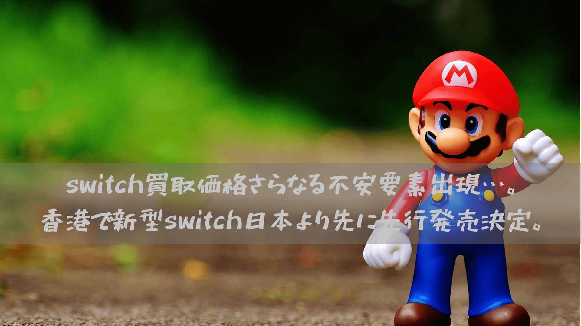 switch買取価格さらなる不安要素出現…。香港で新型switch日本より先に先行発売決定。