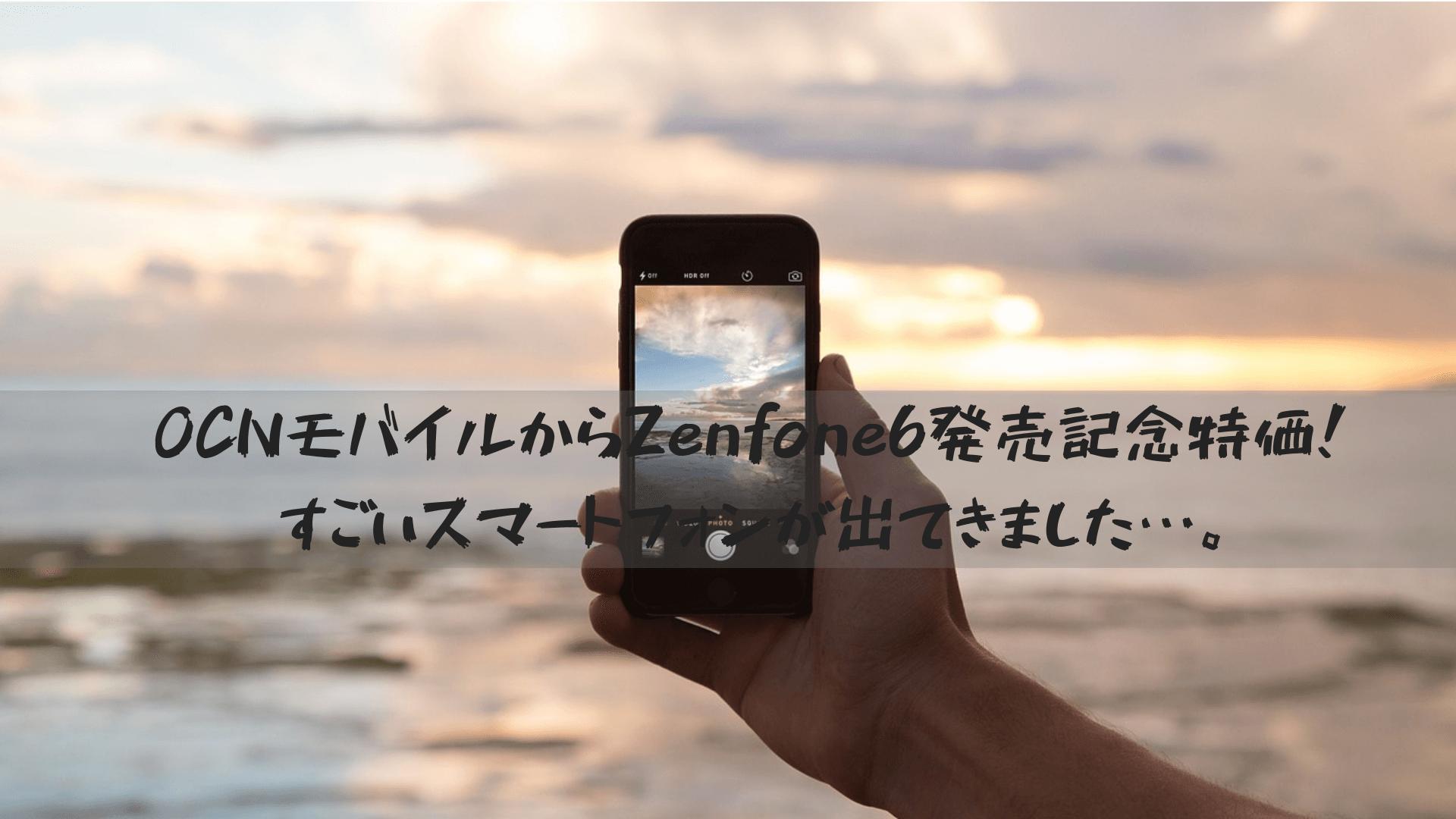 OCNモバイルからZenfone6発売記念特価!すごいスマートフォンが出てきました…。
