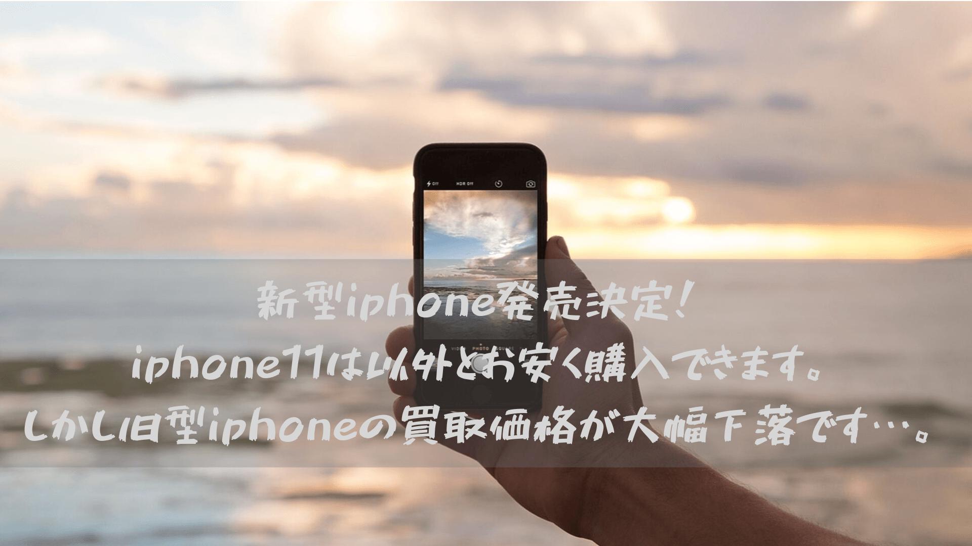 新型iphone発売決定!iphone11は以外とお安く購入できます。しかし旧型iphoneの買取価格が大幅下落です…。