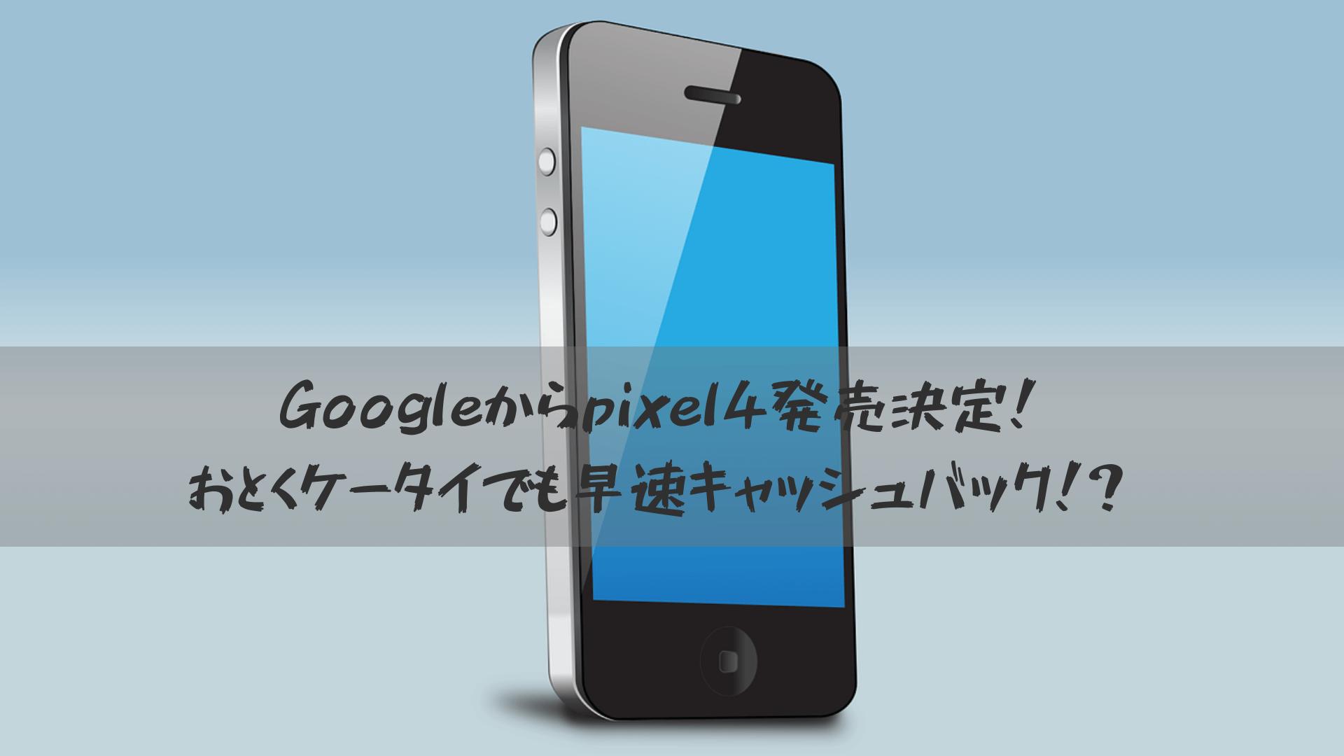 Googleからpixel4発売決定!おとくケータイ等でも早速キャッシュバック!?