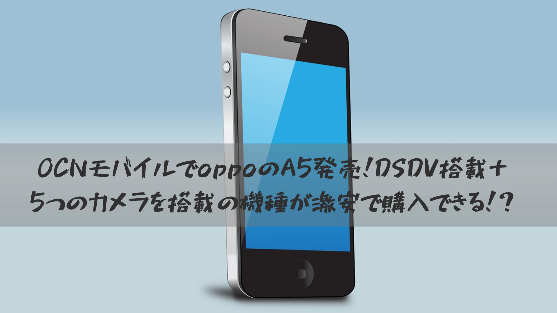 OCNモバイルでoppoのA5発売!DSDV搭載+5つのカメラを搭載の機種が激安で購入できる!?