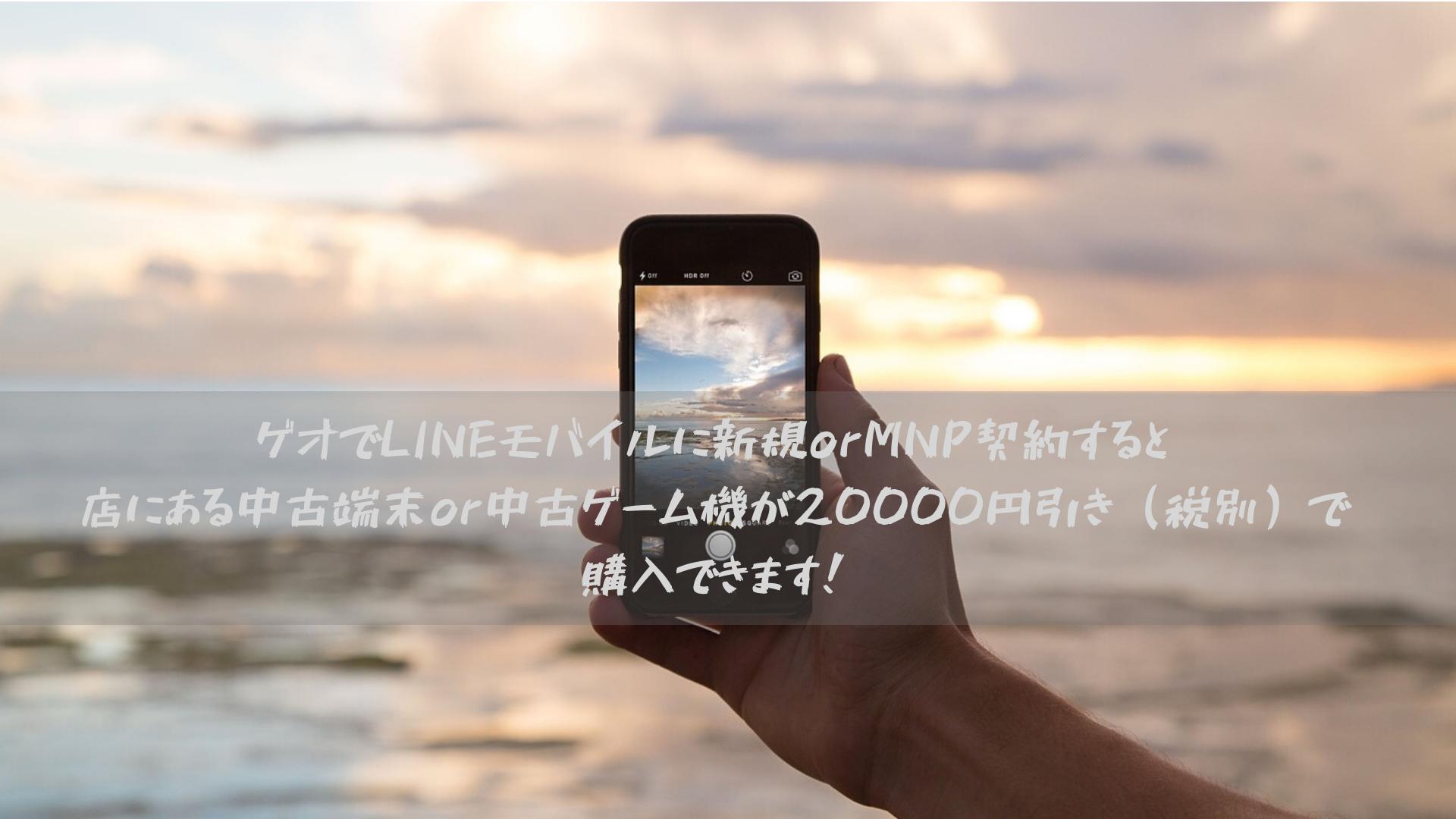 ゲオでLINEモバイルに新規orMNP契約すると店にある中古端末or中古ゲーム機が20000円引き(税別)で購入できます!