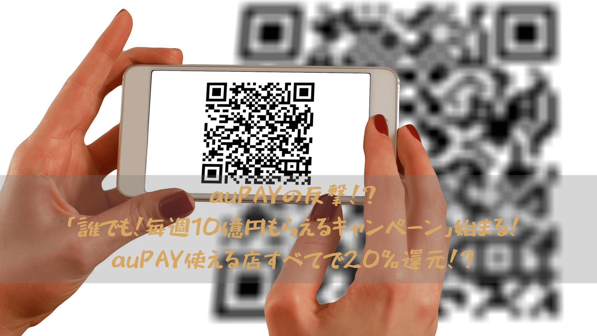 auPAYの反撃!?「誰でも!毎週10億円もらえるキャンペーン」始まる!auPAY使える店すべてで20%還元!?