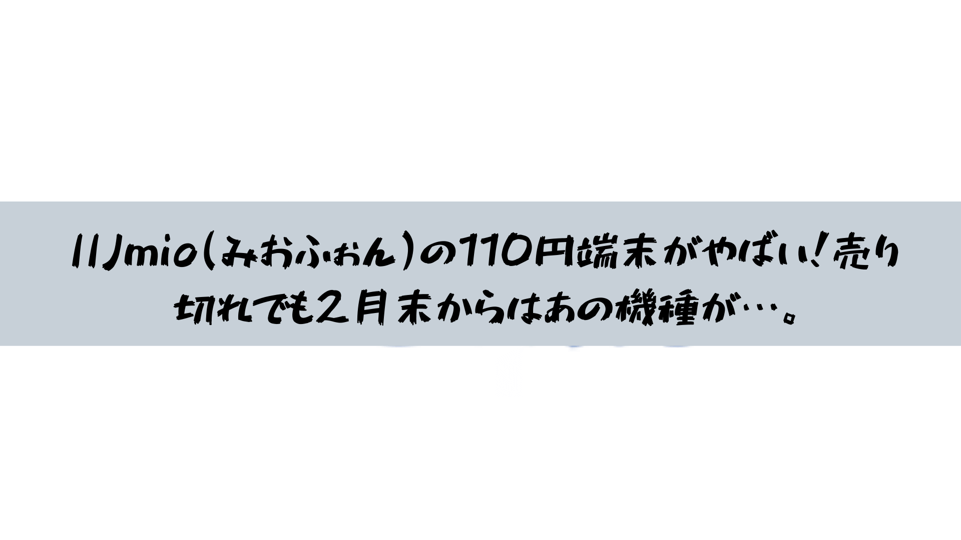 IIJmio(みおふぉん)の100円端末がやばい!売り切れでも2月末からはあの機種が…。