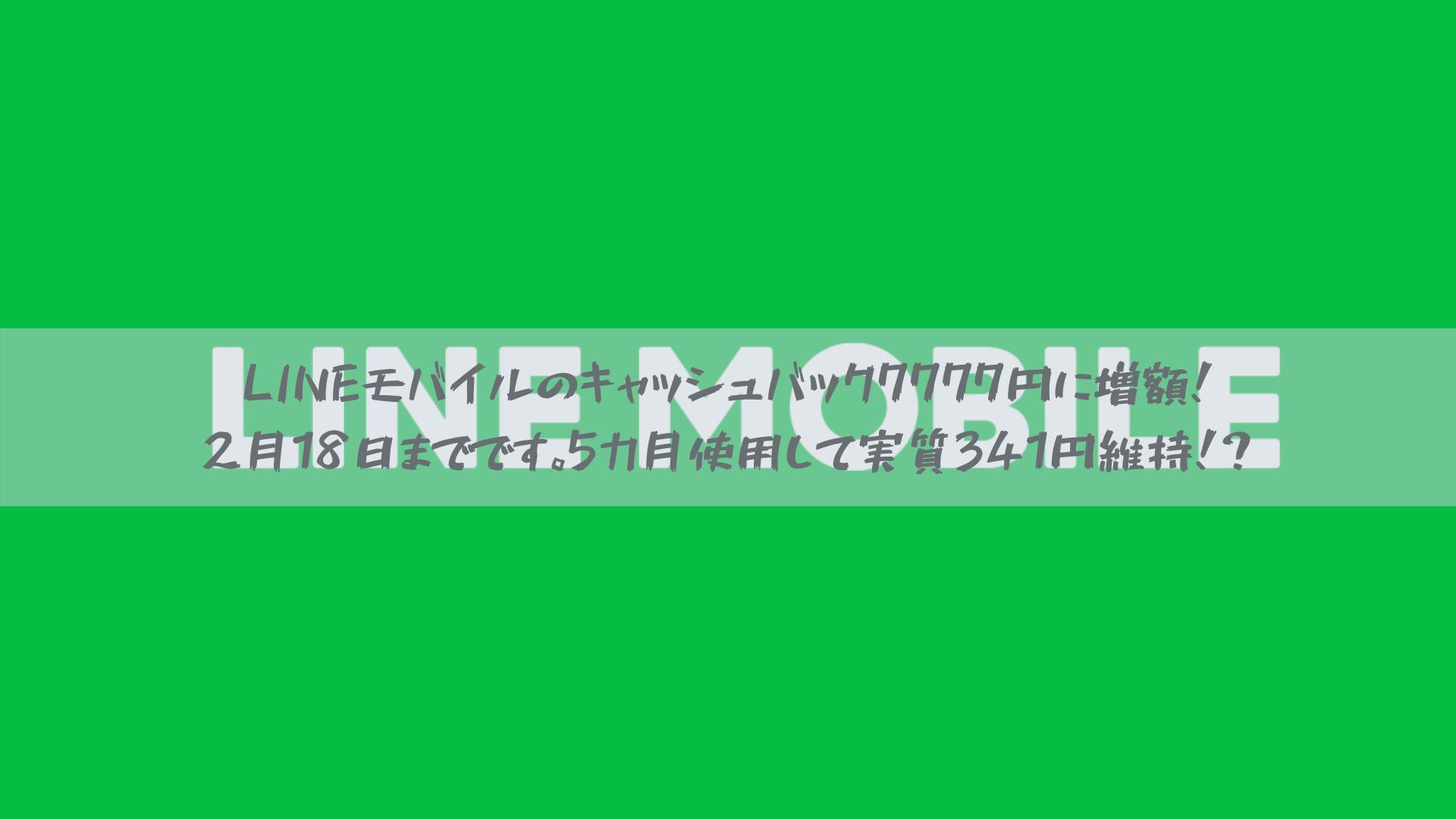 LINEモバイルのキャッシュバック7777円に増額!2月18日までです。5カ月使用して実質341円維持!?