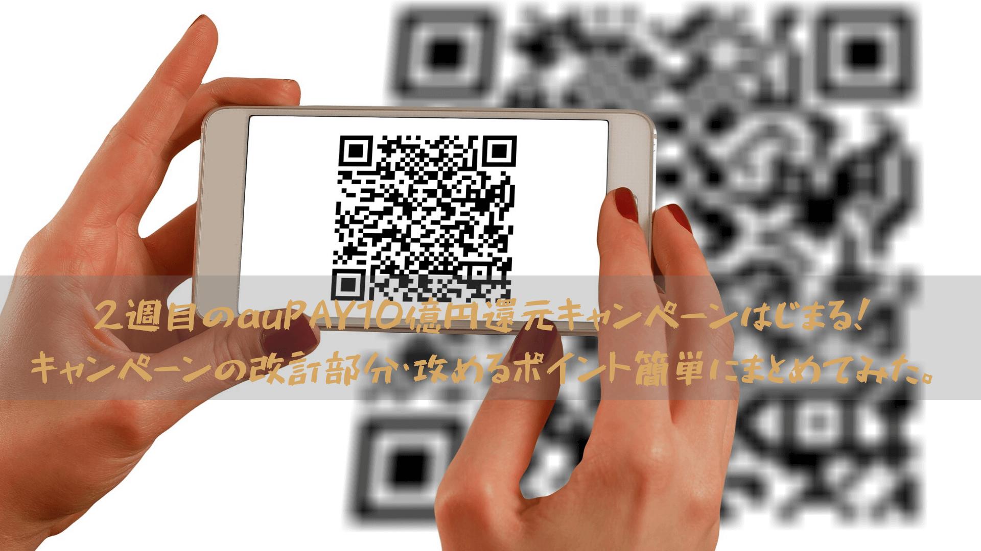 2週目のauPAY10億円還元キャンペーンはじまる!キャンペーンの改訂部分・攻めるポイント簡単にまとめてみた。