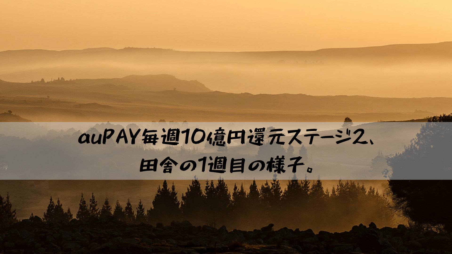 auPAY毎週10億円還元ステージ2、田舎の1週目の様子。