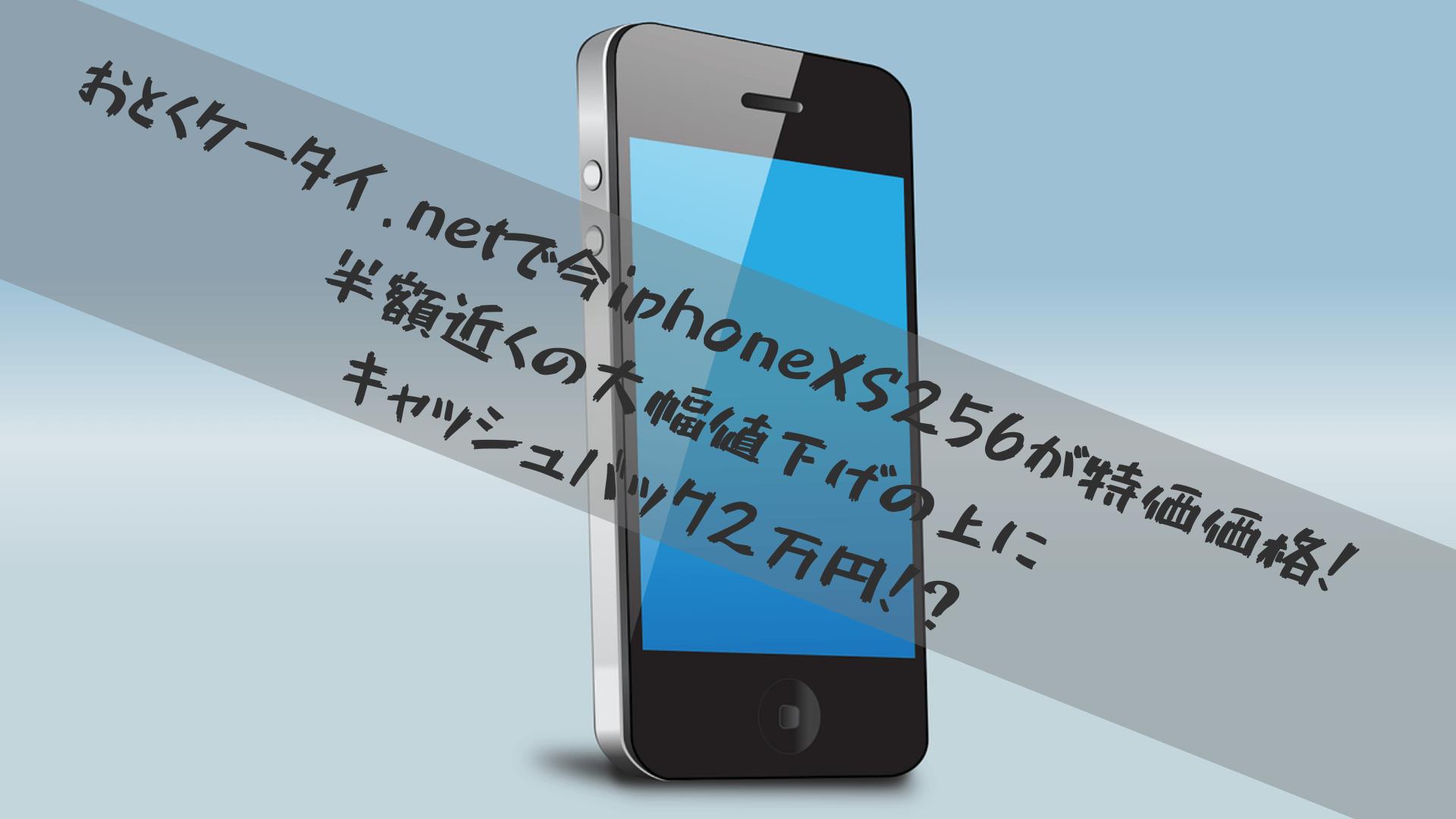 おとくケータイ.netで今iphoneXS256が特価価格!半額近くの大幅値下げの上にキャッシュバック2万円!?