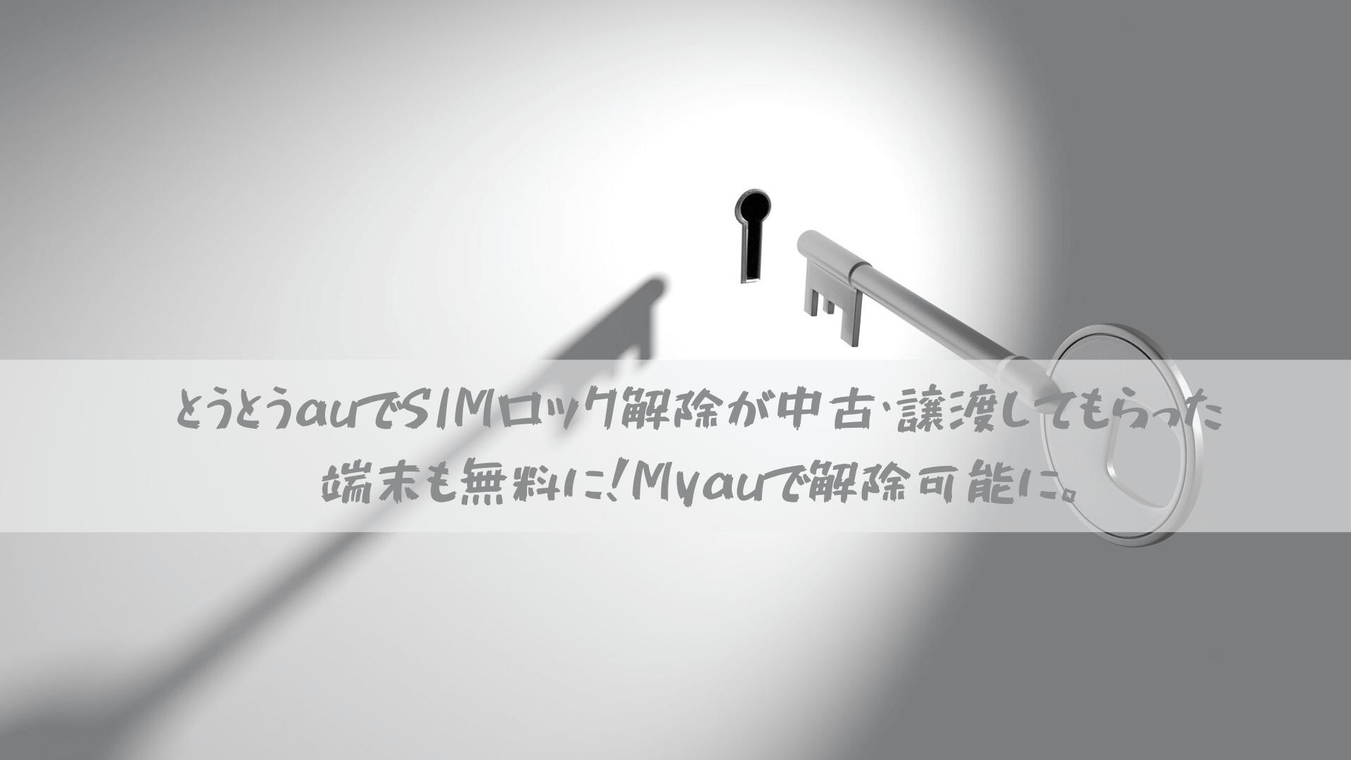 とうとうauでSIMロック解除が中古・譲渡してもらった端末も無料に!Myauで解除可能に。