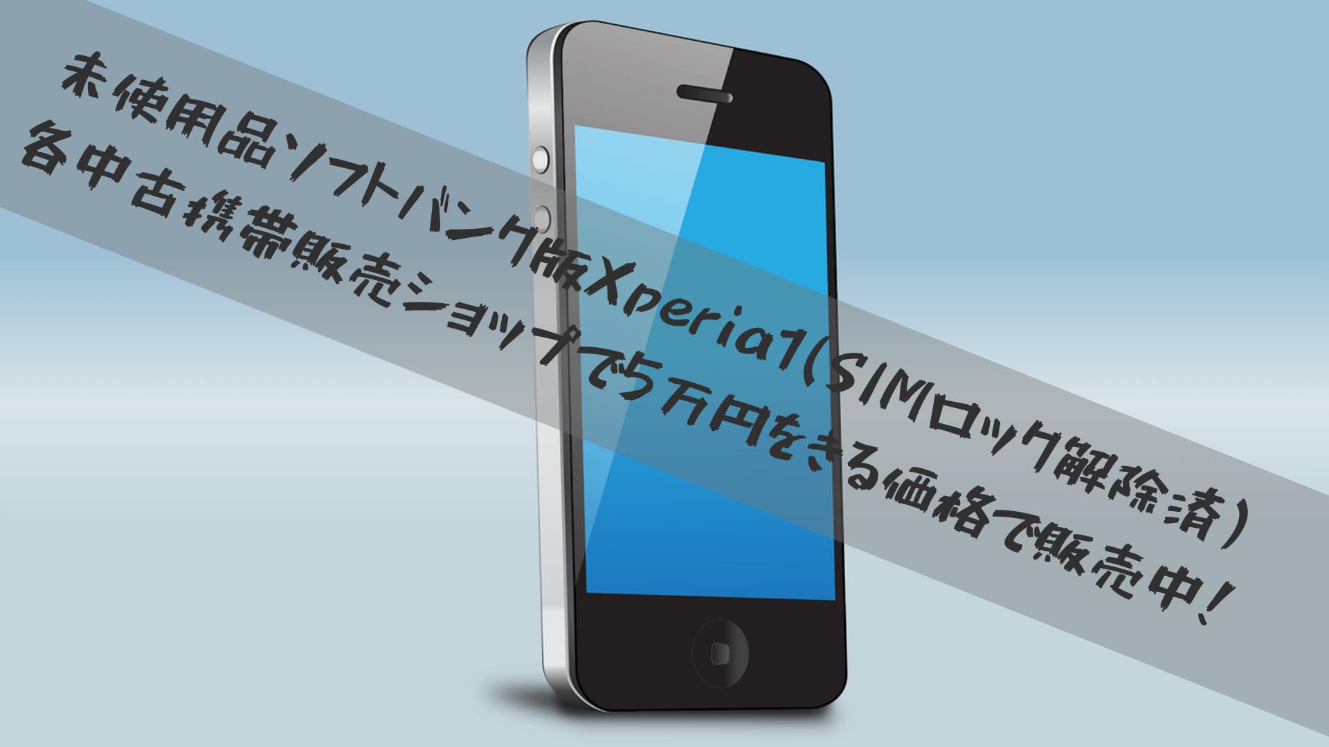 未使用品ソフトバンク版Xperia1(SIMロック解除済)各中古携帯販売ショップで5万円をきる価格で販売中!