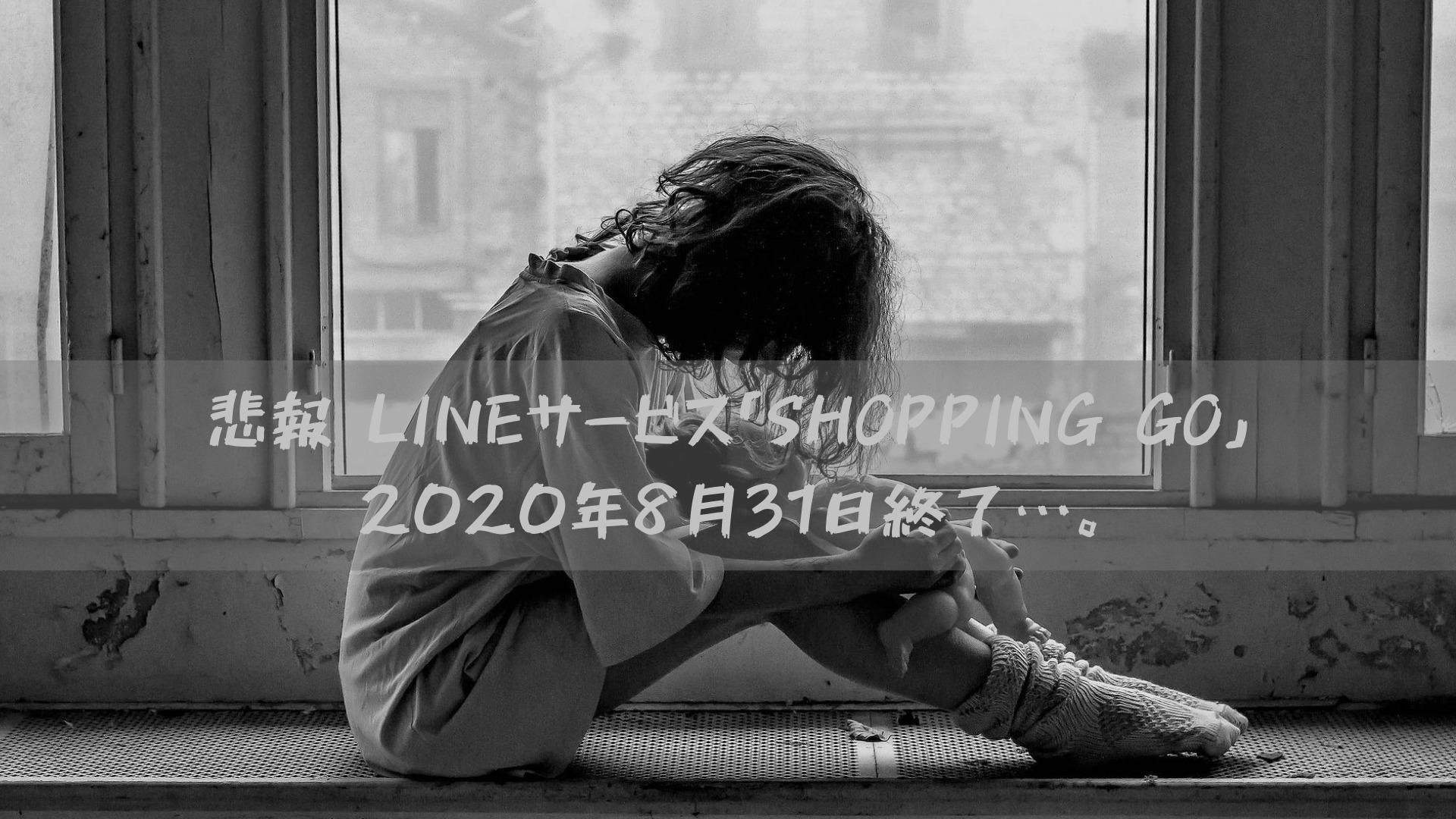 悲報 LINEサービス「SHOPPING GO」2020年8月31日終了…。