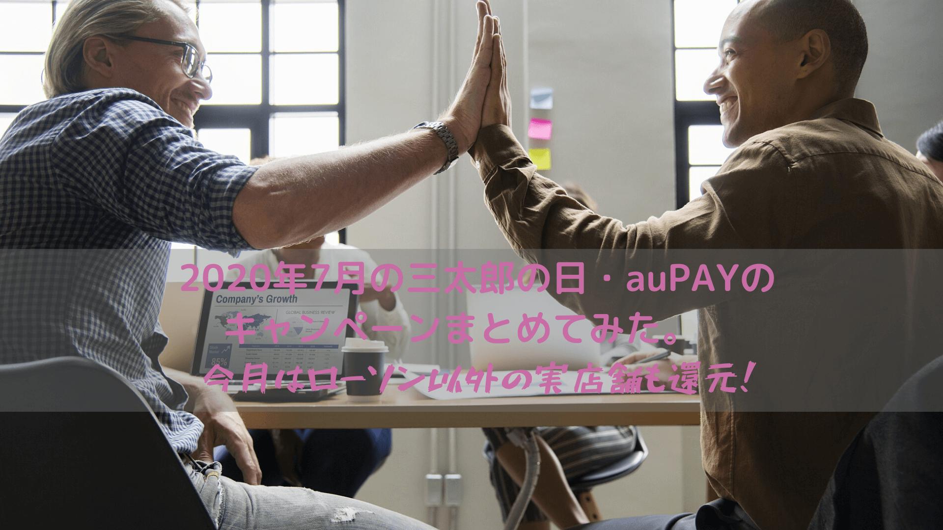 2020年7月の三太郎の日・auPAYのキャンペーンまとめてみた。※今月はローソン以外の実店舗も還元!