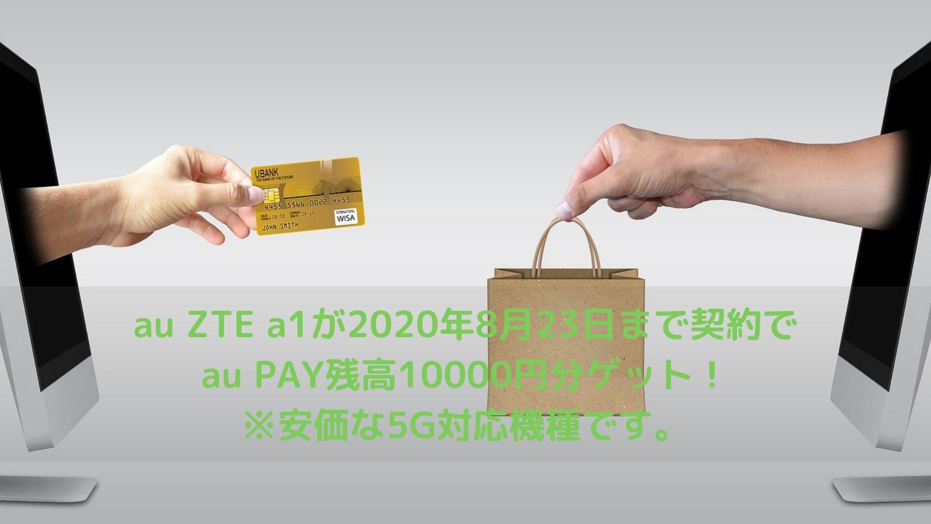 au ZTE a1が2020年8月23日まで契約でau PAY残高10000円分ゲット!※安価な5G対応機種です。