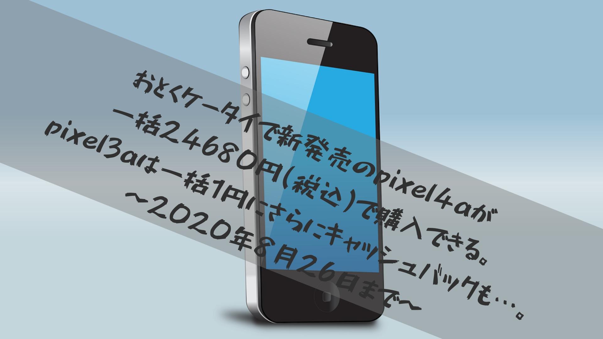 おとくケータイで新発売のpixel4aが一括24680円(税込)で購入できる。pixel3aは一括1円にさらにキャッシュバックも…。〜2020年8月26日まで〜