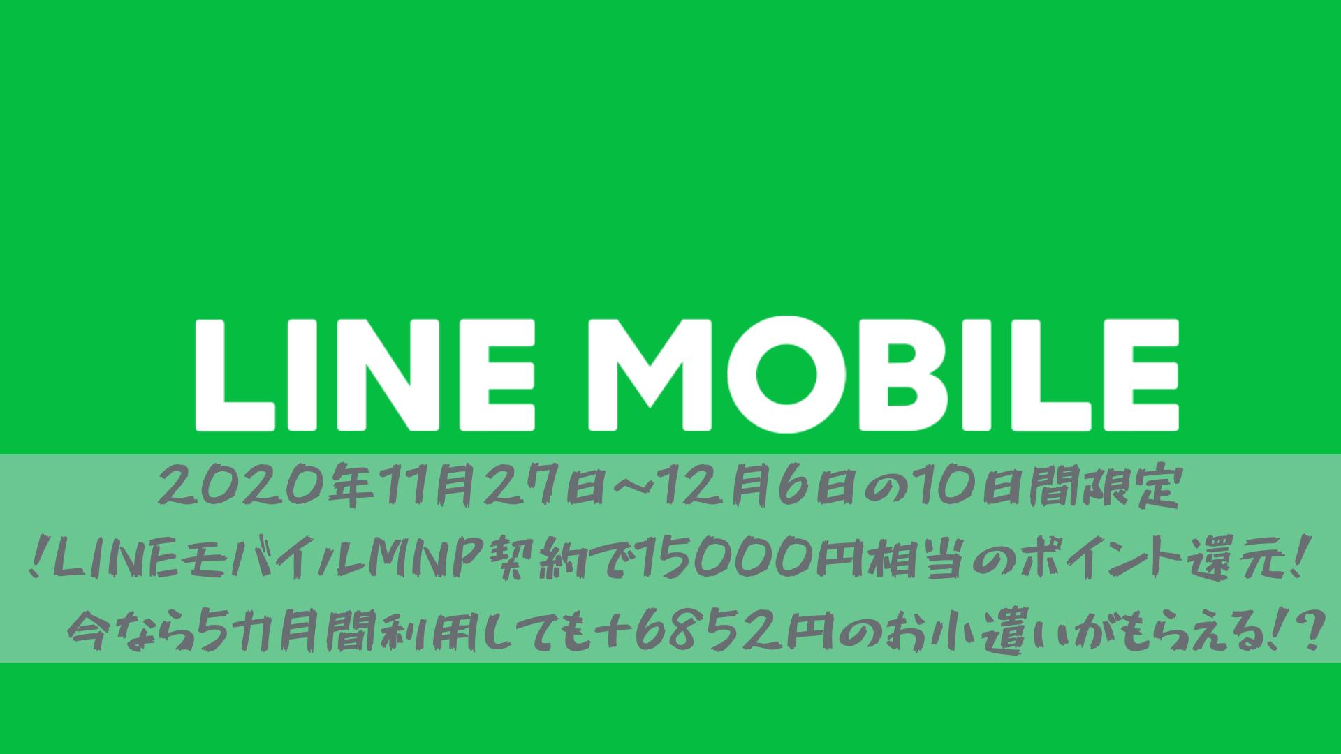 2020年11月27日~12月6日の10日間限定!LINEモバイルMNP契約で15000円相当のポイント還元!※今なら5カ月間利用しても+6852円のお小遣いがもらえる!?