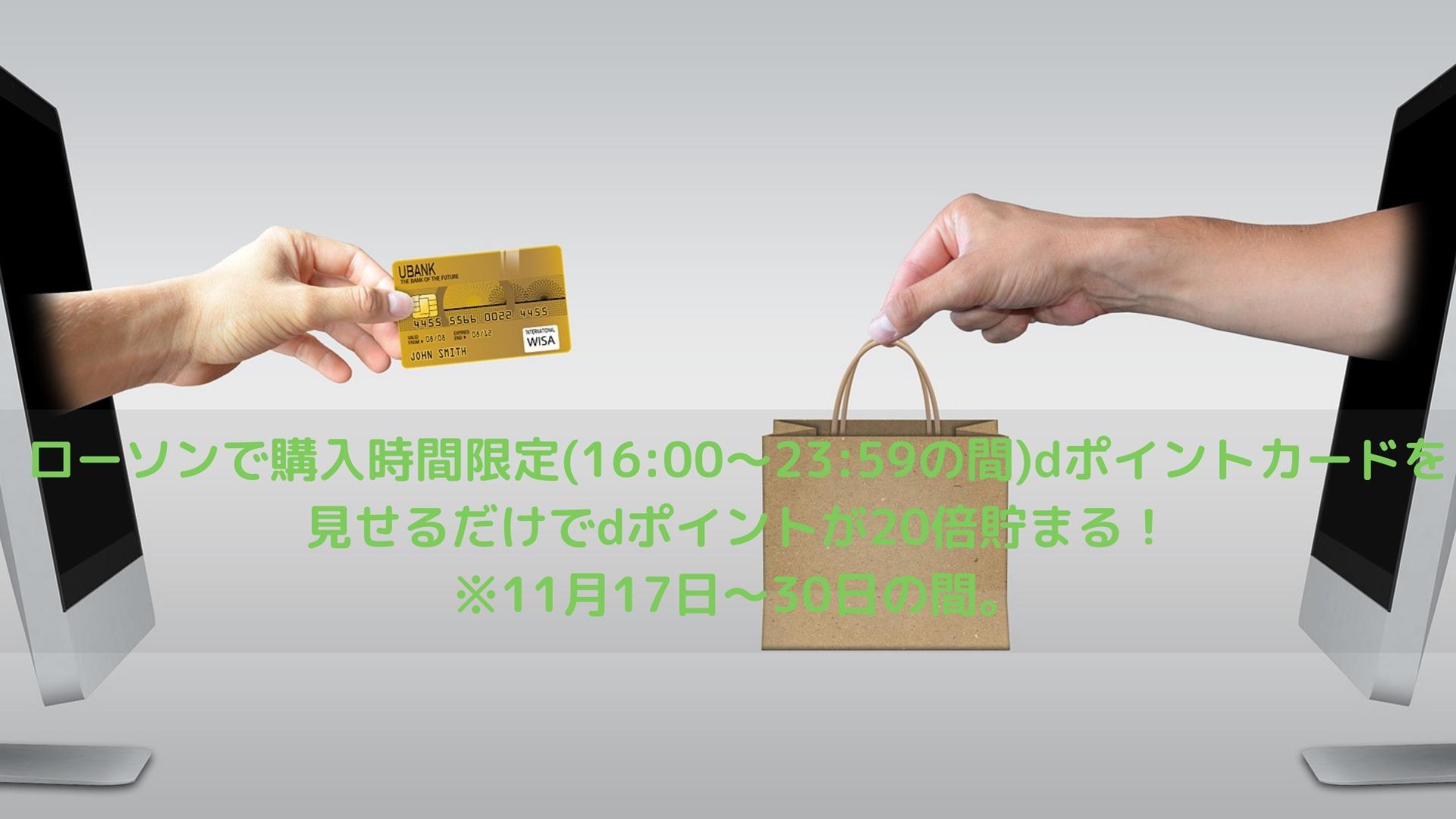 ローソンで購入時間限定(16:00~23:59の間)dポイントカードを見せるだけでdポイントが20倍貯まる!※11月17日~30日の間。
