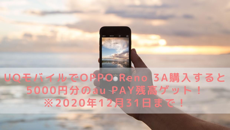 UQモバイルでOPPO Reno 3A購入すると5000円分のau PAY残高ゲット!※2020年12月31日まで!