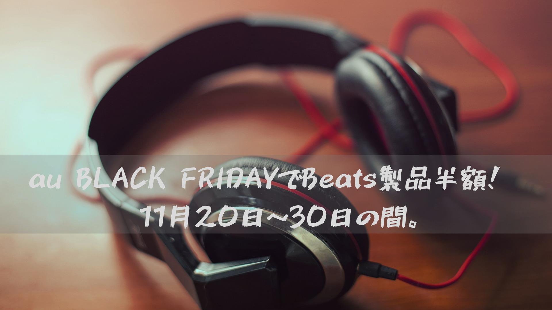 au BLACK FRIDAYでBeats製品半額!※11月20日~30日の間。