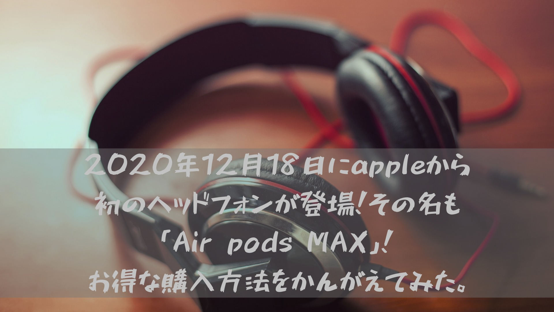 2020年12月18日にappleから初のヘッドフォンが登場!その名も「Air pods MAX」!お得な購入方法をかんがえてみた。