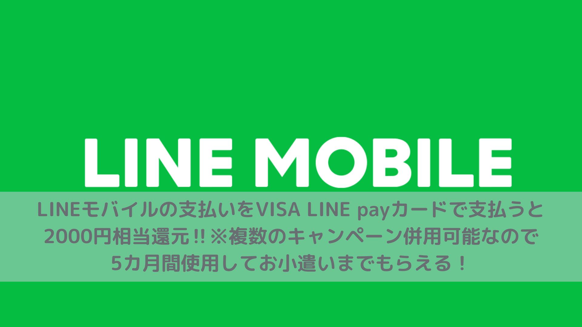 LINEモバイルの支払いをVISA LINE payカードで支払うと2000円相当還元‼︎※複数のキャンペーン併用可能なので5カ月間使用してお小遣いまでもらえる!