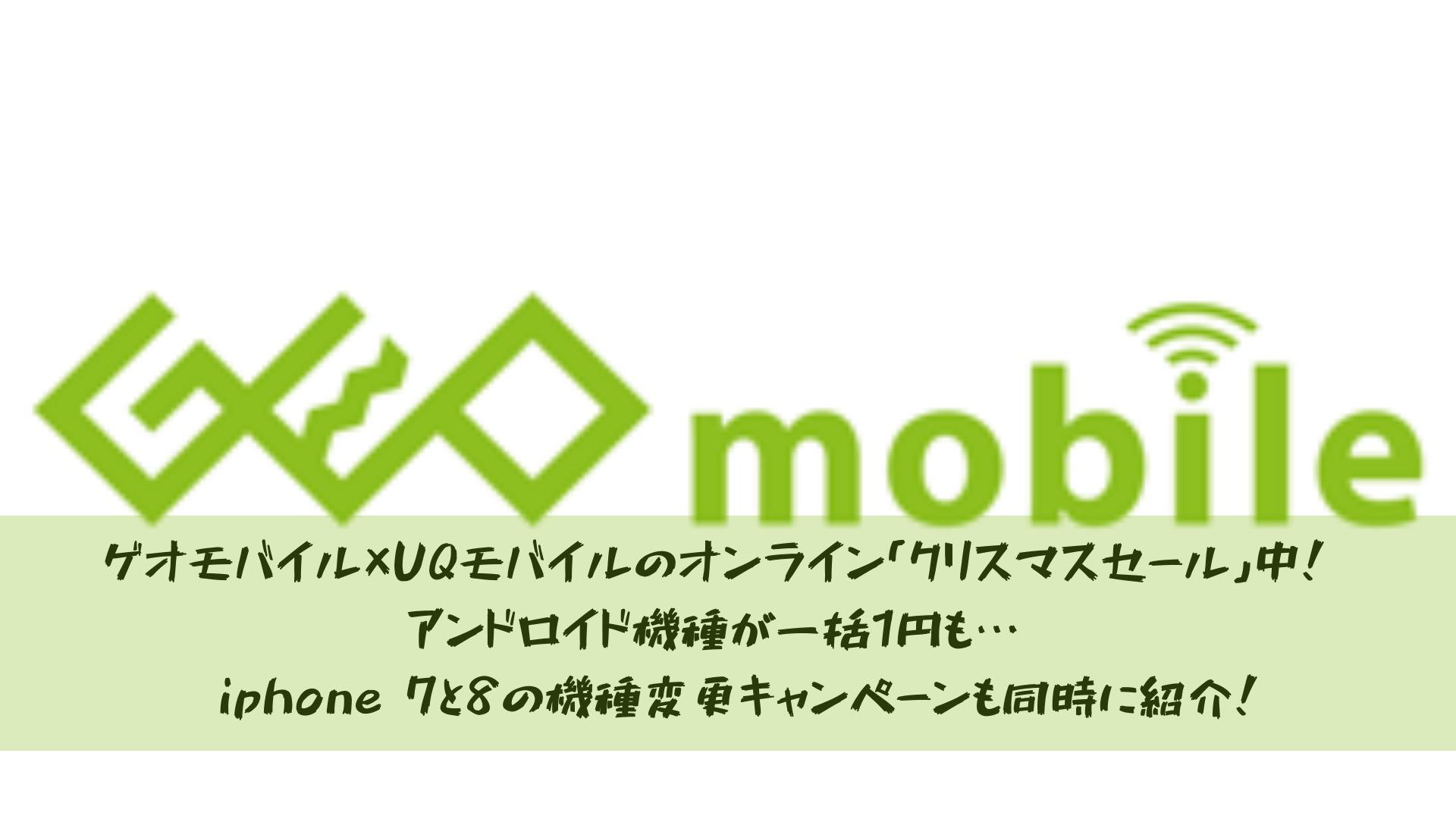 ゲオモバイル×UQモバイルのオンライン「クリスマスセール」中!アンドロイド機種が一括1円も…※iphone 7と8の機種変更キャンペーン同時におこなわれている!