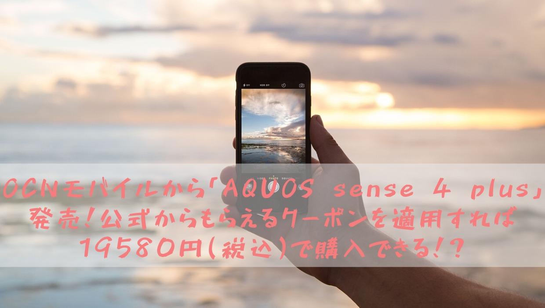OCNモバイルから「AQUOS sense 4 plus」発売決定!公式からもらえるクーポンを適用すれば19580円(税込)で購入できる!?