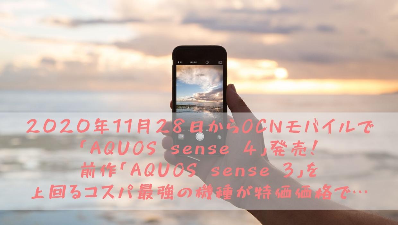 2020年11月28日からOCNモバイルで「AQUOS sense 4」発売!前作「AQUOS sense 3」を上回るコスパ最強の機種が特価価格で…
