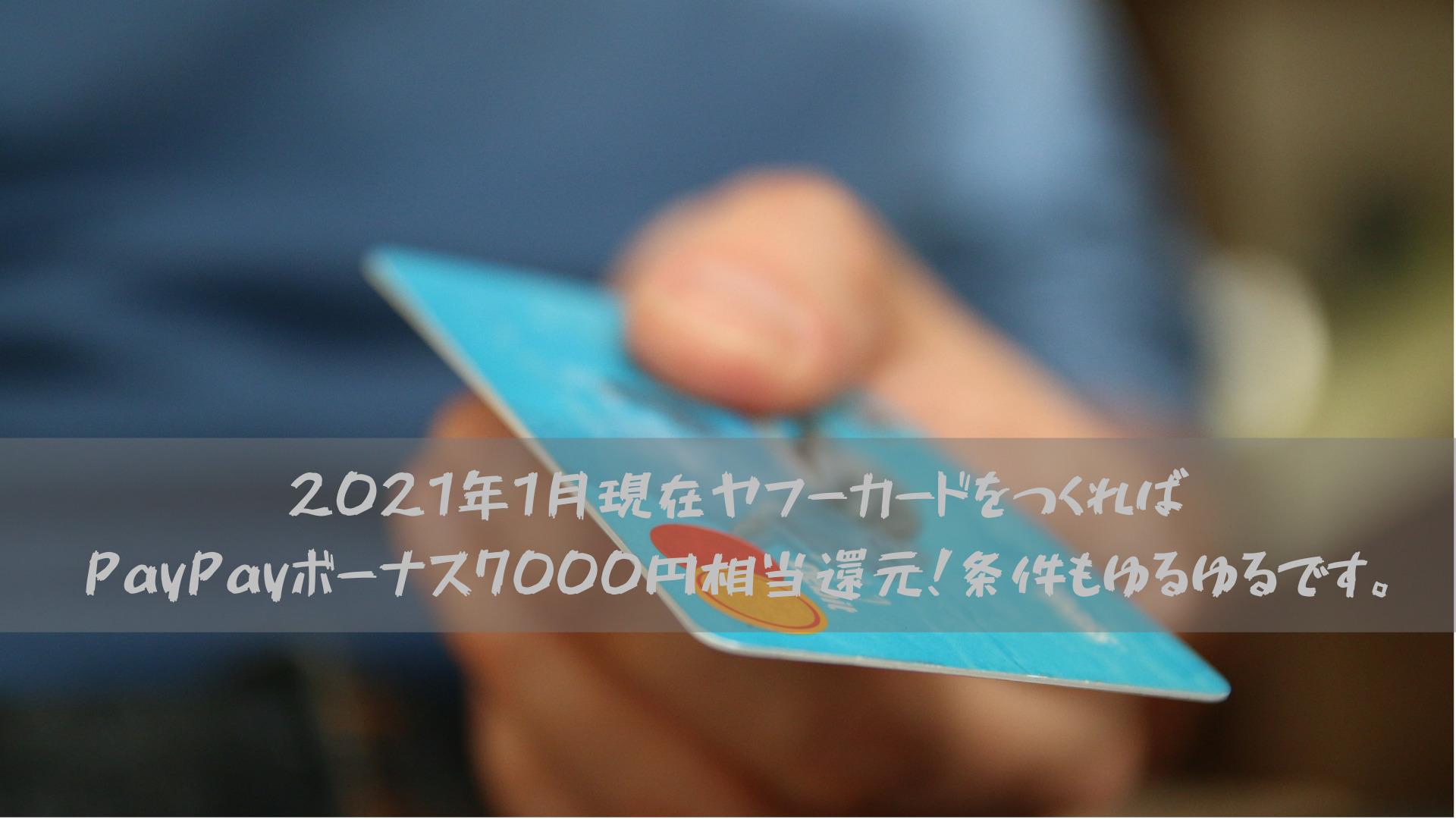 2021年1月現在ヤフーカードをつくればPayPayボーナス7000円相当還元!条件もゆるゆるです。
