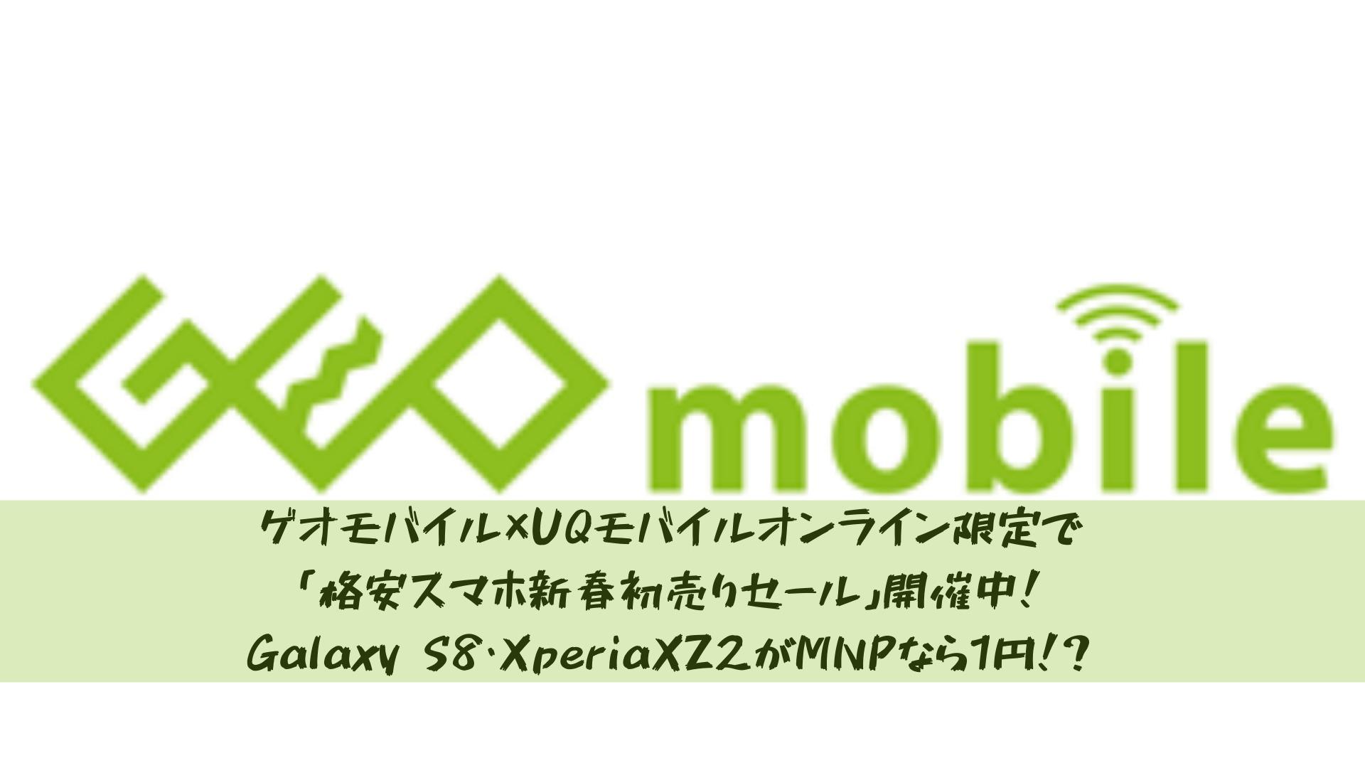 ゲオモバイル×UQモバイルオンライン限定で「格安スマホ新春初売りセール」開催中!Galaxy S8・XperiaXZ2がMNPなら1円!?