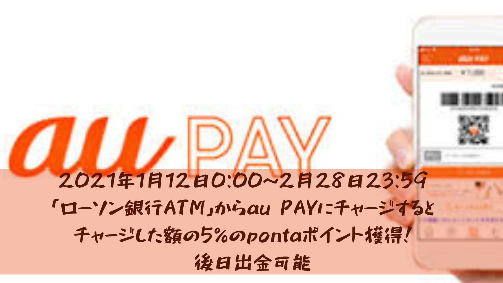 2021年1月12日0:00~2月28日23:59「ローソン銀行ATM」からau PAYにチャージするとチャージした額の5%のpontaポイント獲得!※後日出金可能