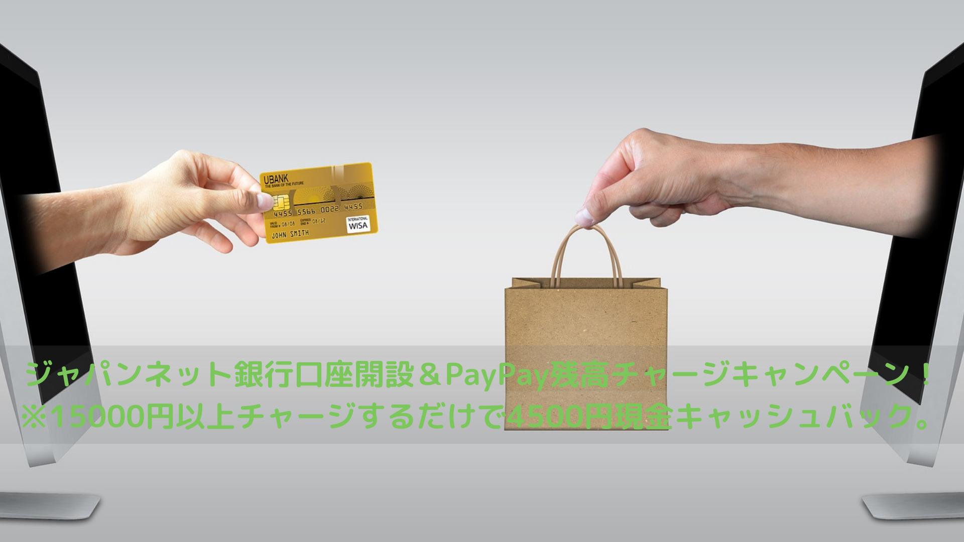 ジャパンネット銀行口座開設&PayPay残高チャージキャンペーン!※15000円以上チャージするだけで4500円現金キャッシュバック。